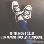 5 Things I Said I'd Never Do as a Mom
