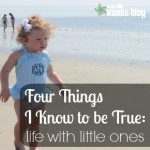 Four Things I Know to be True: Life with Little Ones