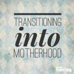 Transitioning Into Motherhood, A Message for New Mothers