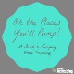 Oh the Places You'll Pump: A Guide to Pumping While Traveling