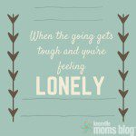 When The Going Gets Tough and You're Feeling Lonely