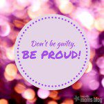 Hey Workin' Mamas! Don't be Guilty! Be Proud!