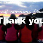 To My Non-mama Friends, Thank You