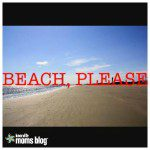 Beach, Please: A Neurotic Mother's Guide to Stress Free Vacation Planning