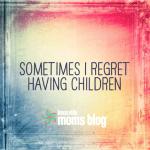 Sometimes I Regret Having Children