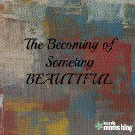 The Becoming of Something Beautiful