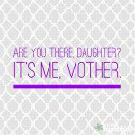 Are You There, Daughter? It's Me, Mother.