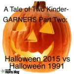 A Tale of Two Kinder-GARNERS, Part Two: Halloween 2015 vs Halloween 1991.