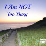 I Am NOT Too Busy
