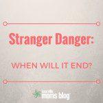 Stranger Danger: When Will It End?