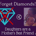 Forget Diamonds, Daughters are a Mother's Best Friend