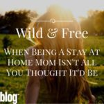 Wild and Free: When Being A Stay At Home Mom Isn't All You Thought It'd Be