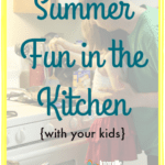 Summer Fun in the Kitchen {with Your Kids}