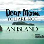 Dear Mom, You are Not an Island.
