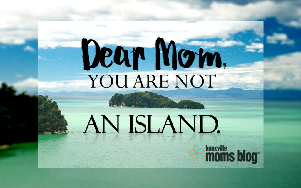 Dear Mom You are Not an Island