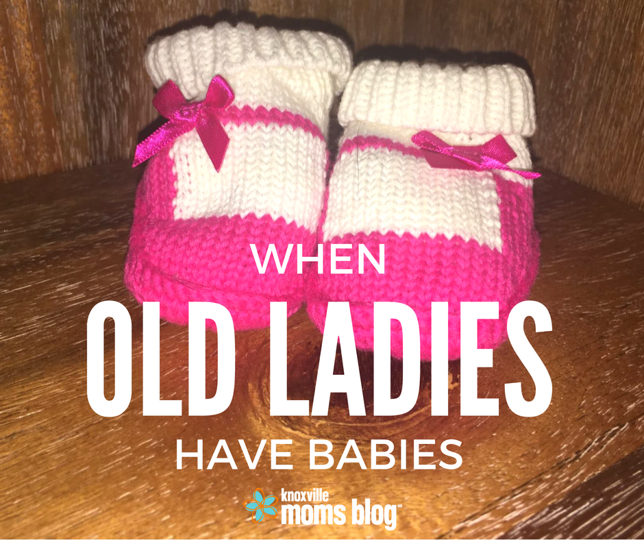 When Old Ladies Have Babies | Knoxville Mom's Blog