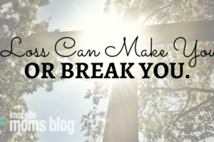 Loss Can Make or Break You | Knoxville Mom's Blog