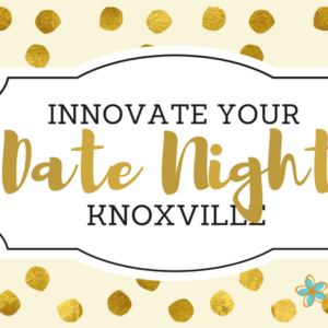 Innovate your Date Night, Knoxville! | Knoxville Moms Blog