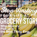 Stop Wasting Your Life at the Grocery Store: Why Grocery PickUp is the Best Thing Ever