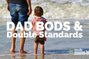 Dad Bods and Double Standards | Knoxville Moms Blog