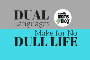 Dual Languages Make for No Dull Life | Knoxville Moms Blog