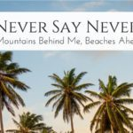 Never Say Never: Mountains Behind Me, Beaches Ahead
