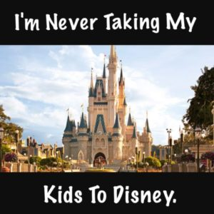 I'm Never Taking My Kids to Disney