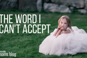 The Word I Can't Accept | Knoxville Moms Blog