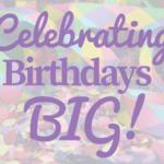 Celebrating Birthdays Big