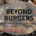 Beyond Burgers: Simple Healthy Freezer Meals for an Entire Summer