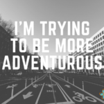 I'm Trying to be More Adventurous
